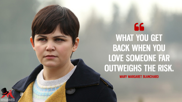 What you get back when you love someone far outweighs the risk. - Mary Margaret Blanchard (Once Upon a Time Quotes)
