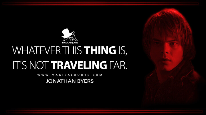 Whatever this thing is, it's not traveling far. - Jonathan Byers (Stranger Things Quotes)