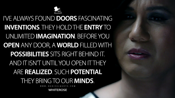 I've always found doors fascinating inventions. They hold the entry to unlimited imagination. Before you open any door, a world filled with possibilities sits right behind it. And it isn't until you open it they are realized. Such potential they bring to our minds. - Whiterose (Mr. Robot Quotes)
