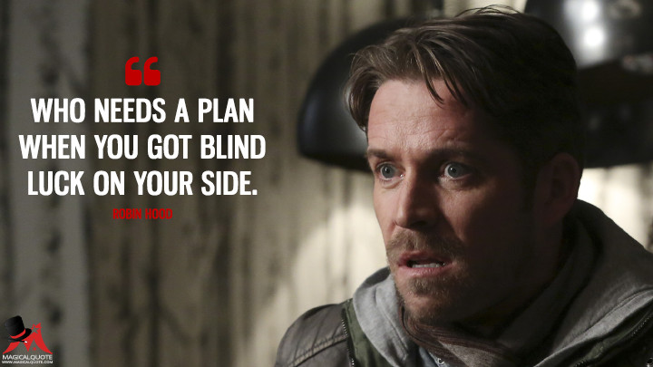 Who needs a plan when you got blind luck on your side. - Robin Hood (Once Upon a Time Quotes)