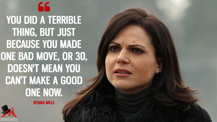 You did a terrible thing, but just because you made one bad move, or 30, doesn't mean you can't make a good one now. - Regina Mills (Once Upon a Time Quotes)