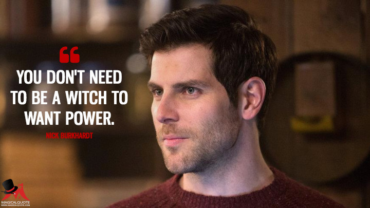 You don't need to be a witch to want power. - Nick Burkhardt (Grimm Quotes)