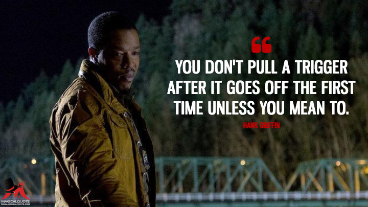 You don't pull a trigger after it goes off the first time unless you mean to. - Hank Griffin (Grimm Quotes)