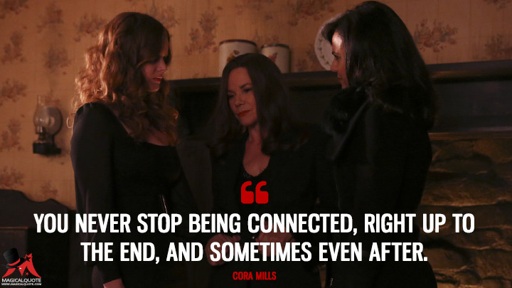 You never stop being connected, right up to the end, and sometimes even after. - Cora Mills (Once Upon a Time Quotes)
