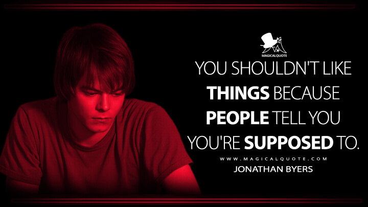 You shouldn't like things because people tell you you're supposed to. - Jonathan Byers (Stranger Things Quotes)