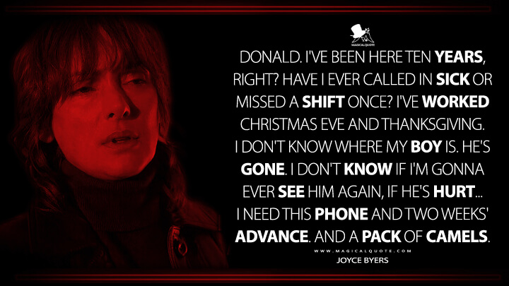 Donald. I've been here ten years, right? Have I ever called in sick or missed a shift once? I've worked Christmas Eve and Thanksgiving. I don't know where my boy is. He's gone. I don't know if I'm gonna ever see him again, if he's hurt... I need this phone and two weeks' advance. And a pack of Camels. - Joyce Byers (Stranger Things Quotes)