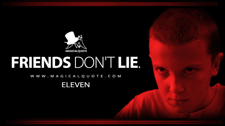 Friends don't lie. - Eleven (Stranger Things Quotes)