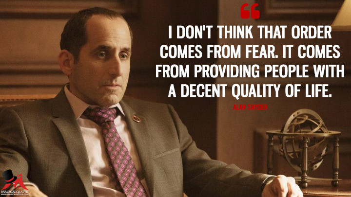 I don't think that order comes from fear. It comes from providing people with a decent quality of life. - Alan Snyder (Colony Quotes)