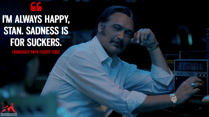 I'm always happy, Stan. Sadness is for suckers. - Francisco 'Papa Fuerte' Cruz (The Get Down Quotes)