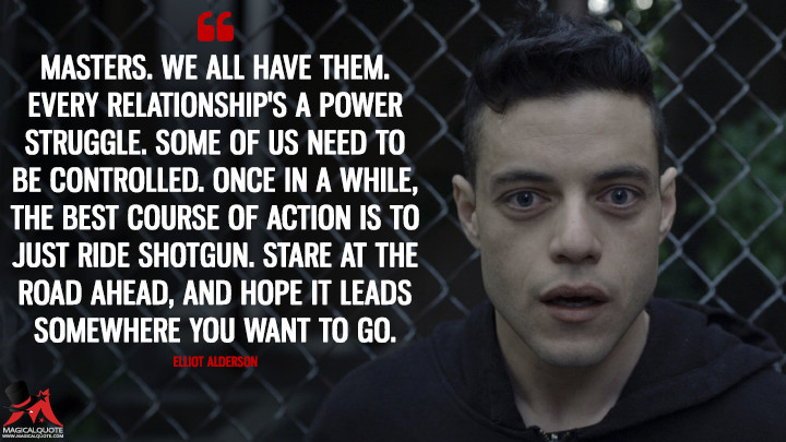 Masters. We all have them. Every relationship's a power struggle. Some of us need to be controlled. Once in a while, the best course of action is to just ride shotgun. Stare at the road ahead, and hope it leads somewhere you want to go. - Elliot Alderson (Mr. Robot Quotes)