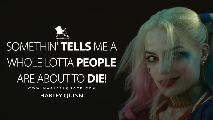 Somethin' tells me a whole lotta people are about to die! - Harley Quinn (Suicide Squad Quotes)