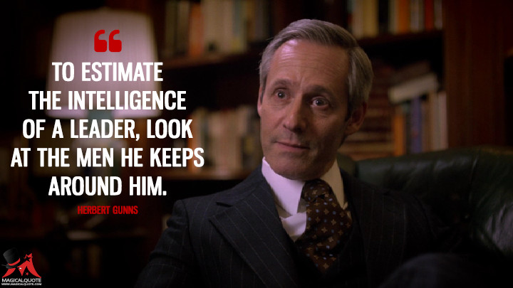 To estimate the intelligence of a leader, look at the men he keeps around him. - Herbert Gunns (The Get Down Quotes)