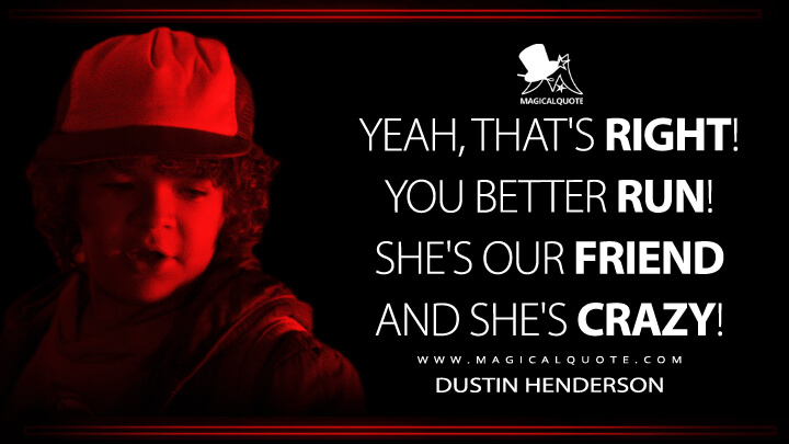Yeah, that's right! You better run! She's our friend and she's crazy! - Dustin Henderson (Stranger Things Quotes)