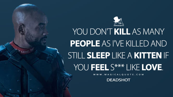 You don't kill as many people as I've killed and still sleep like a kitten if you feel s*** like love. - Deadshot (Suicide Squad Quotes)