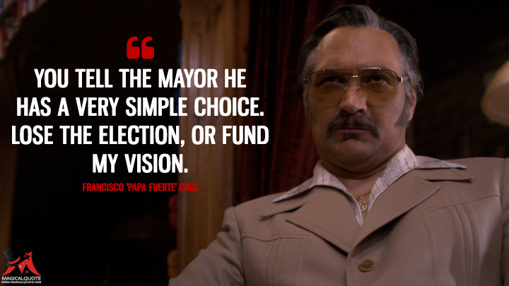 You tell the mayor he has a very simple choice. Lose the election, or fund my vision. - Francisco 'Papa Fuerte' Cruz (The Get Down Quotes)
