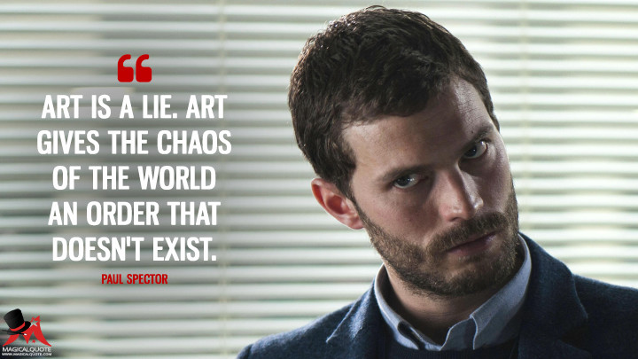 Art is a lie. Art gives the chaos of the world an order that doesn't exist. - Paul Spector (The Fall Quotes)