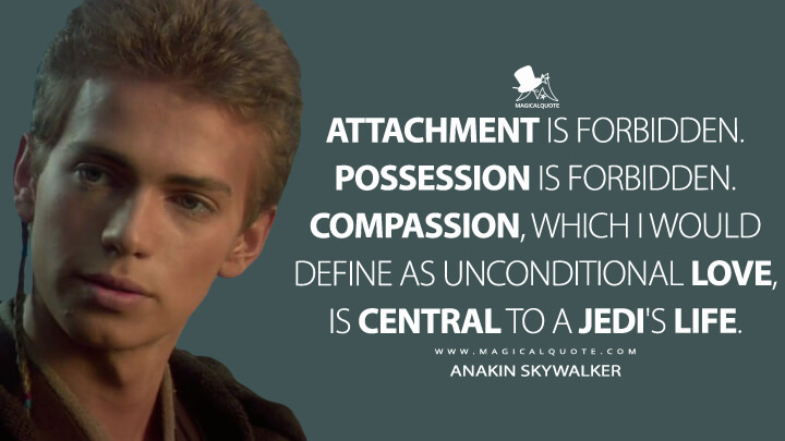 Attachment is forbidden. Possession is forbidden. Compassion, which I would define as unconditional love, is central to a Jedi's life. - Anakin Skywalker (Star Wars: Episode II - Attack of the Clones Quotes)