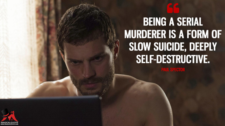 Being a serial murderer is a form of slow suicide, deeply self-destructive. - Paul Spector (The Fall Quotes)