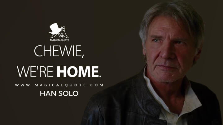 Chewie, we're home. - Han Solo (Star Wars: Episode VII - The Force Awakens Quotes)