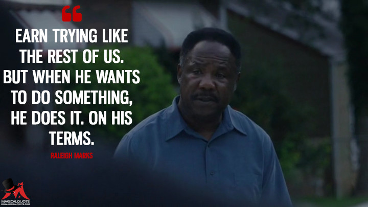 Earn trying like the rest of us. But when he wants to do something, he does it. On his terms. - Raleigh Marks (Atlanta Quotes)