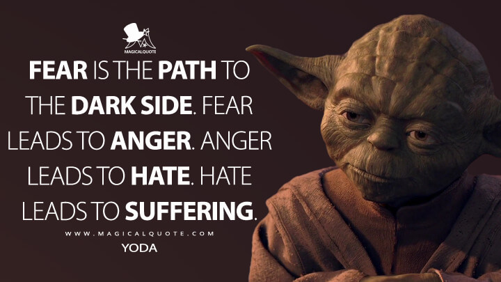 Fear is the path to the dark side. Fear leads to anger. Anger leads to hate. Hate leads to suffering. - Yoda (Star Wars: Episode I - The Phantom Menace Quotes)