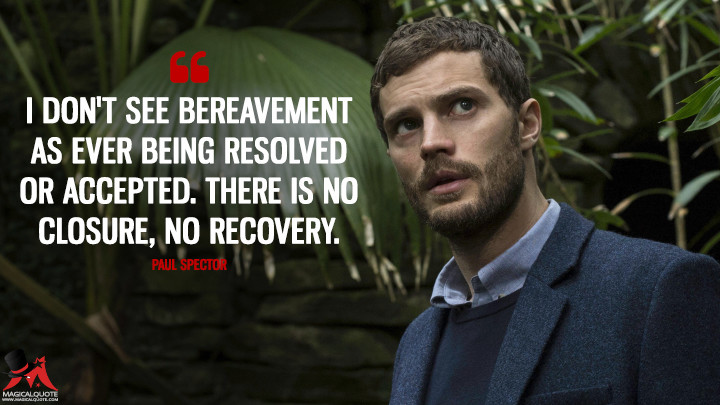 I don't see bereavement as ever being resolved or accepted. There is no closure, no recovery. - Paul Spector (The Fall Quotes)