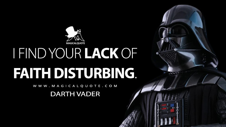I find your lack of faith disturbing. - Darth Vader (Star Wars: Episode IV - A New Hope Quotes)