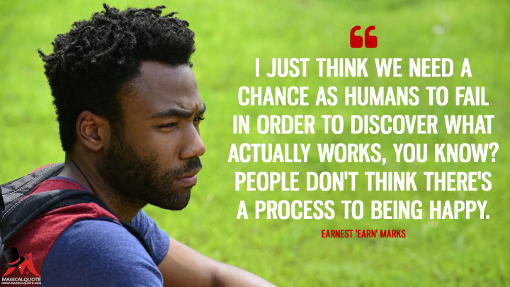 I just think we need a chance as humans to fail in order to discover what actually works, you know? People don't think there's a process to being happy. - Earnest 'Earn' Marks (Atlanta Quotes)