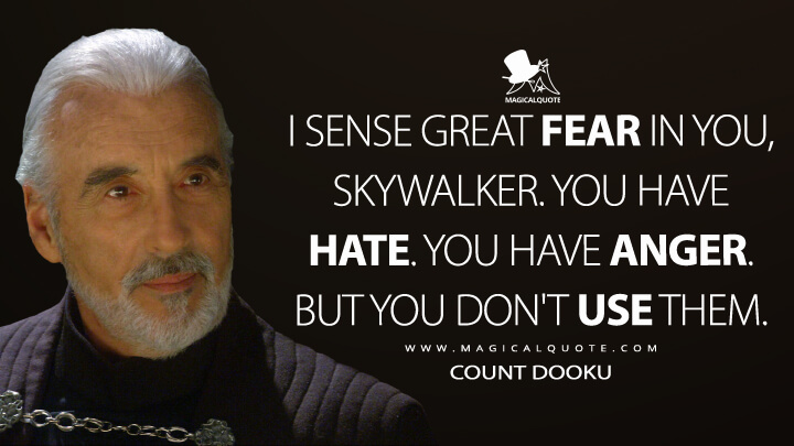 I sense great fear in you, Skywalker. You have hate. You have anger. But you don't use them. - Count Dooku (Star Wars: Episode III - Revenge of the Sith Quotes)