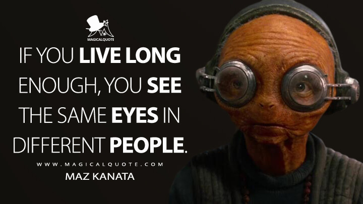If you live long enough, you see the same eyes in different people. - Maz Kanata (Star Wars: Episode VII - The Force Awakens Quotes)