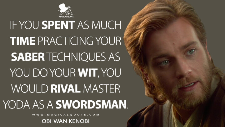 If you spent as much time practicing your saber techniques as you do your wit, you would rival Master Yoda as a swordsman. - Obi-Wan Kenobi (Star Wars: Episode II - Attack of the Clones Quotes)