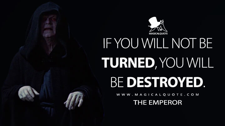 If you will not be turned, you will be destroyed. - The Emperor (Star Wars: Episode VI - Return of the Jedi Quotes)