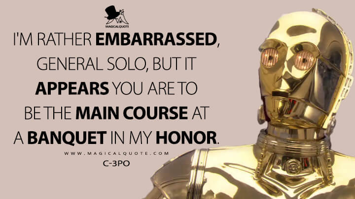 I'm rather embarrassed, General Solo, but it appears you are to be the main course at a banquet in my honor. - C-3PO (Star Wars: Episode VI - Return of the Jedi Quotes)