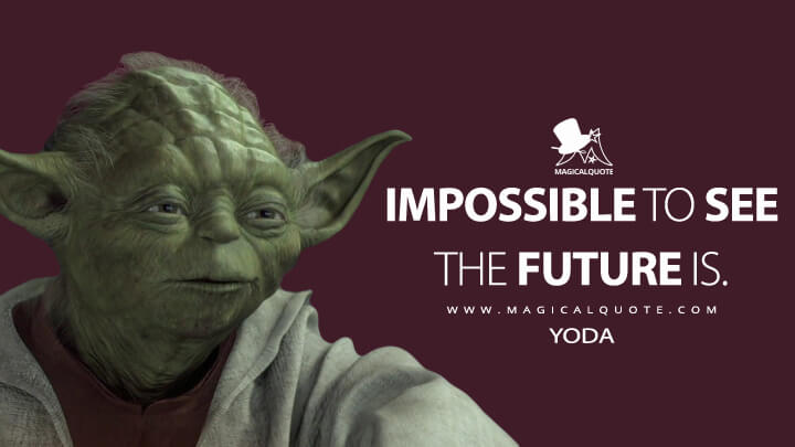 Impossible to see the future is. - Yoda (Star Wars: Episode II - Attack of the Clones Quotes)