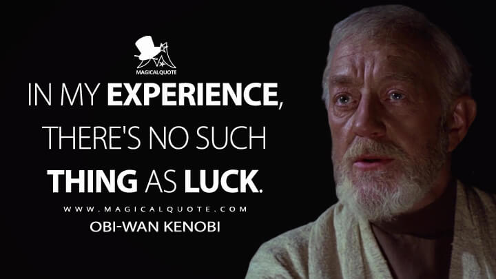 In my experience, there's no such thing as luck. - Obi-Wan Kenobi (Star Wars: Episode IV - A New Hope Quotes)