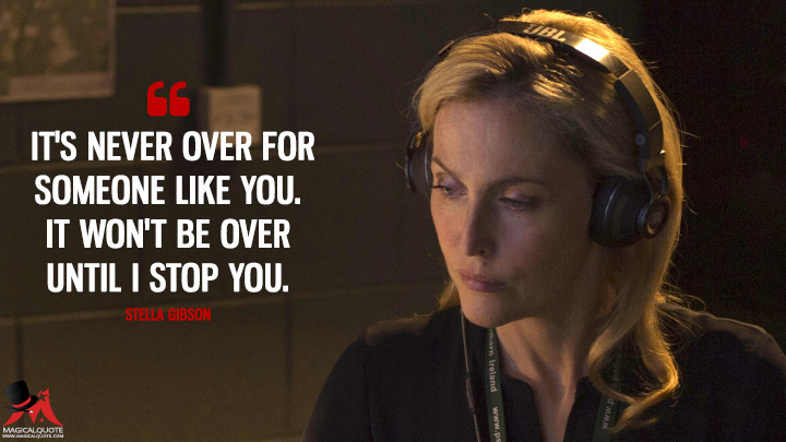 It's never over for someone like you. It won't be over until I stop you. - Stella Gibson (The Fall Quotes)