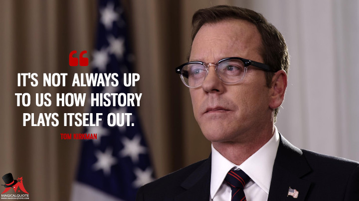 It's not always up to us how history plays itself out. - Tom Kirkman (Designated Survivor Quotes)