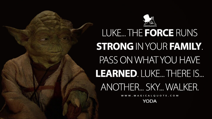 Luke... the Force runs strong in your family. Pass on what you have learned. Luke... There is... another... Sky... walker. - Yoda (Star Wars: Episode VI - Return of the Jedi Quotes)