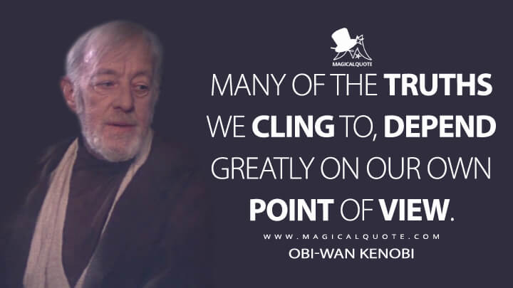 Many of the truths we cling to, depend greatly on our own point of view. - Obi-Wan Kenobi (Star Wars: Episode VI - Return of the Jedi Quotes)