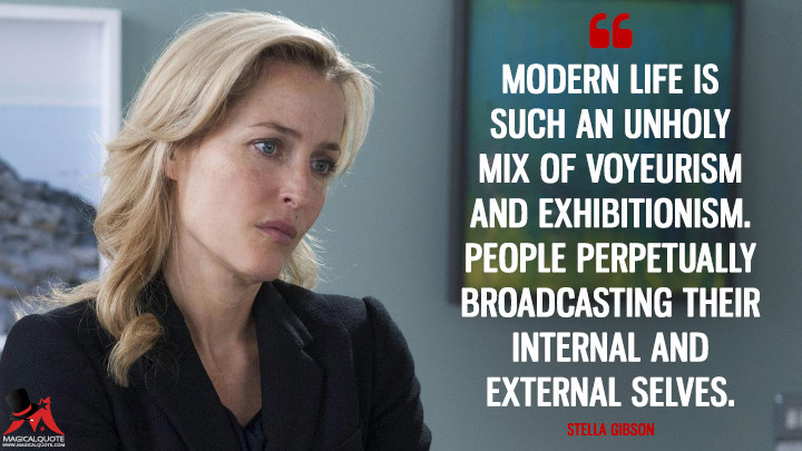 Modern life is such an unholy mix of voyeurism and exhibitionism. People perpetually broadcasting their internal and external selves. - Stella Gibson (The Fall Quotes)