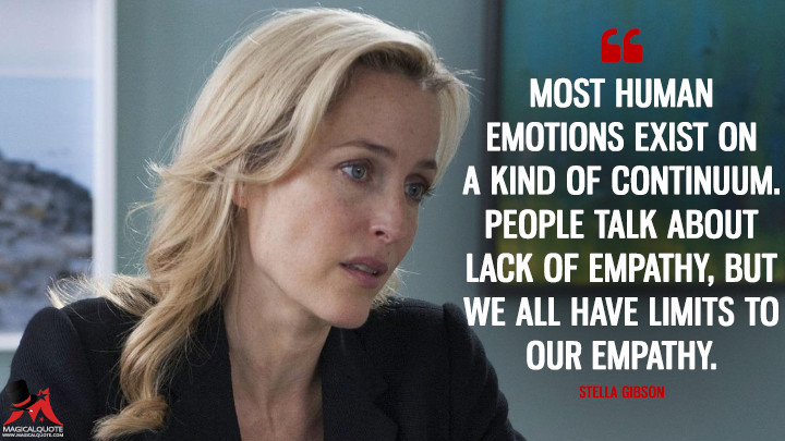 Most human emotions exist on a kind of continuum. People talk about lack of empathy, but we all have limits to our empathy. - Stella Gibson (The Fall Quotes)
