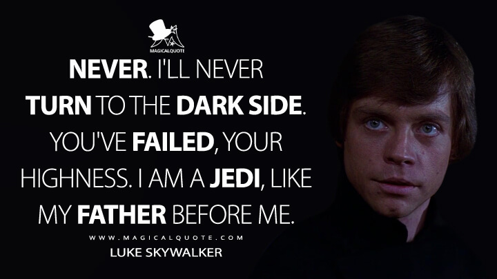 Never. I'll never turn to the dark side. You've failed, Your Highness. I am a Jedi, like my father before me. - Luke Skywalker (Star Wars: Episode VI - Return of the Jedi Quotes)