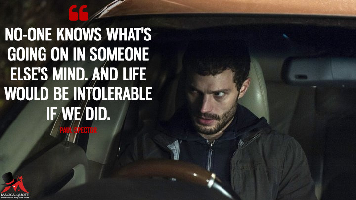 No-one knows what's going on in someone else's mind. And life would be intolerable if we did. - Paul Spector (The Fall Quotes)