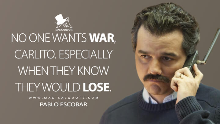 No one wants war, Carlito. Especially when they know they would lose. - Pablo Escobar (Narcos Quotes)