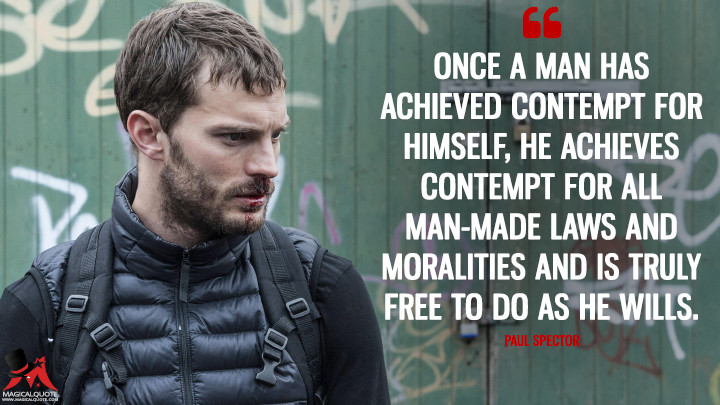Once a man has achieved contempt for himself, he achieves contempt for all man-made laws and moralities and is truly free to do as he wills. - Paul Spector (The Fall Quotes)