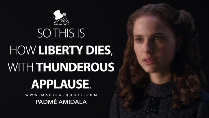 So this is how liberty dies, with thunderous applause. - Padmé Amidala (Star Wars: Episode III - Revenge of the Sith Quotes)
