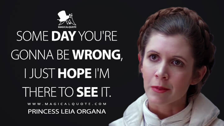 Some day you're gonna be wrong, I just hope I'm there to see it. - Princess Leia Organa (Star Wars: Episode V - The Empire Strikes Back Quotes)