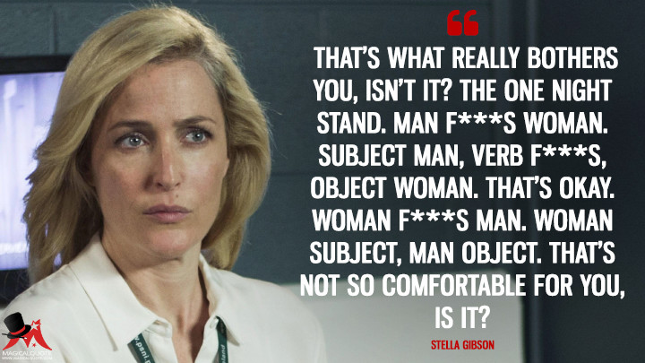 That's what really bothers you, isn't it? The one night stand. Man f***s woman. Subject man, verb f***s, object woman. That's okay. Woman f***s man. Woman subject, man object. That's not so comfortable for you, is it? - Stella Gibson (The Fall Quotes)