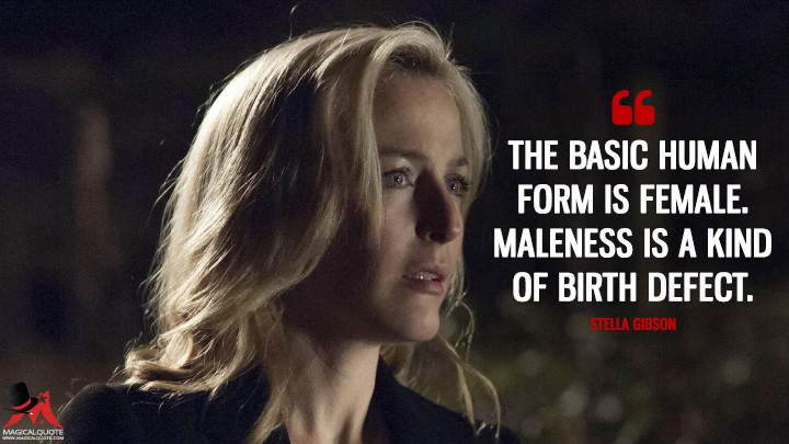 The basic human form is female. Maleness is a kind of birth defect. - Stella Gibson (The Fall Quotes)