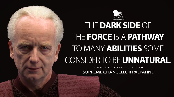 The dark side of the Force is a pathway to many abilities some consider to be unnatural. - Supreme Chancellor Palpatine (Star Wars: Episode III - Revenge of the Sith Quotes)
